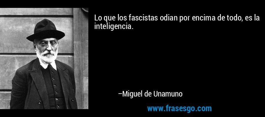 Lo que los fascistas odian por encima de todo, es la inteligencia. – Miguel de Unamuno