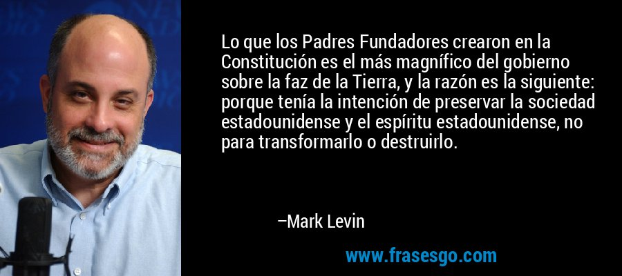 Lo que los Padres Fundadores crearon en la Constitución es el más magnífico del gobierno sobre la faz de la Tierra, y la razón es la siguiente: porque tenía la intención de preservar la sociedad estadounidense y el espíritu estadounidense, no para transformarlo o destruirlo. – Mark Levin