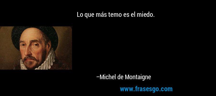 Lo que más temo es el miedo. – Michel de Montaigne