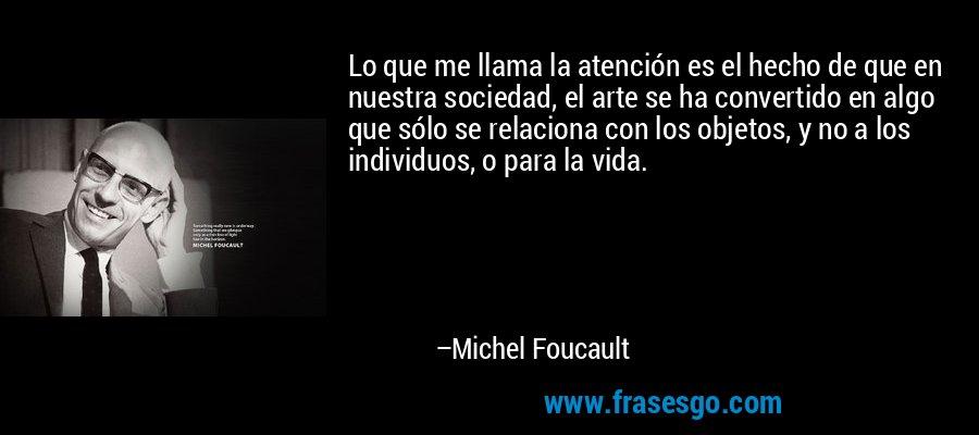 Lo que me llama la atención es el hecho de que en nuestra sociedad, el arte se ha convertido en algo que sólo se relaciona con los objetos, y no a los individuos, o para la vida. – Michel Foucault