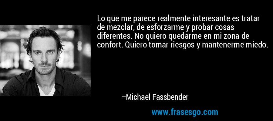 Lo que me parece realmente interesante es tratar de mezclar, de esforzarme y probar cosas diferentes. No quiero quedarme en mi zona de confort. Quiero tomar riesgos y mantenerme miedo. – Michael Fassbender