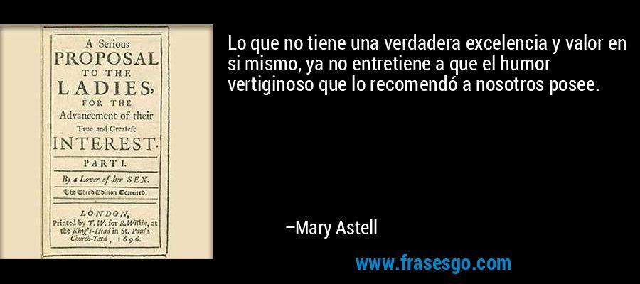 Lo que no tiene una verdadera excelencia y valor en si mismo, ya no entretiene a que el humor vertiginoso que lo recomendó a nosotros posee. – Mary Astell