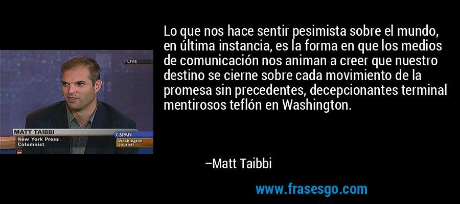 Lo que nos hace sentir pesimista sobre el mundo, en última instancia, es la forma en que los medios de comunicación nos animan a creer que nuestro destino se cierne sobre cada movimiento de la promesa sin precedentes, decepcionantes terminal mentirosos teflón en Washington. – Matt Taibbi