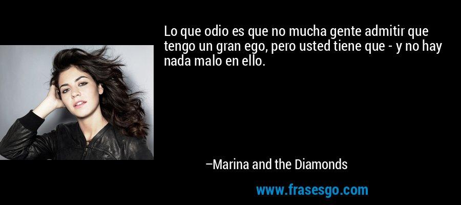 Lo que odio es que no mucha gente admitir que tengo un gran ego, pero usted tiene que - y no hay nada malo en ello. – Marina and the Diamonds
