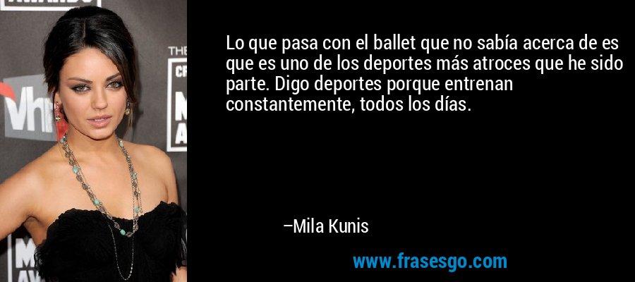 Lo que pasa con el ballet que no sabía acerca de es que es uno de los deportes más atroces que he sido parte. Digo deportes porque entrenan constantemente, todos los días. – Mila Kunis