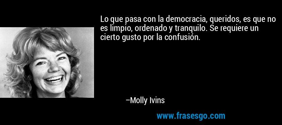 Lo que pasa con la democracia, queridos, es que no es limpio, ordenado y tranquilo. Se requiere un cierto gusto por la confusión. – Molly Ivins