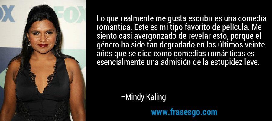Lo que realmente me gusta escribir es una comedia romántica. Este es mi tipo favorito de película. Me siento casi avergonzado de revelar esto, porque el género ha sido tan degradado en los últimos veinte años que se dice como comedias románticas es esencialmente una admisión de la estupidez leve. – Mindy Kaling
