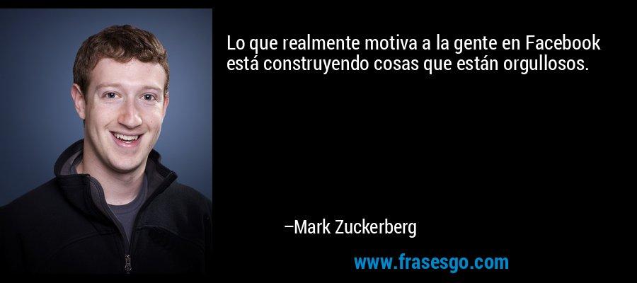 Lo que realmente motiva a la gente en Facebook está construyendo cosas que están orgullosos. – Mark Zuckerberg
