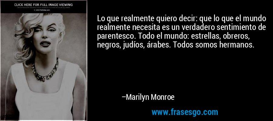 Lo que realmente quiero decir: que lo que el mundo realmente necesita es un verdadero sentimiento de parentesco. Todo el mundo: estrellas, obreros, negros, judíos, árabes. Todos somos hermanos. – Marilyn Monroe