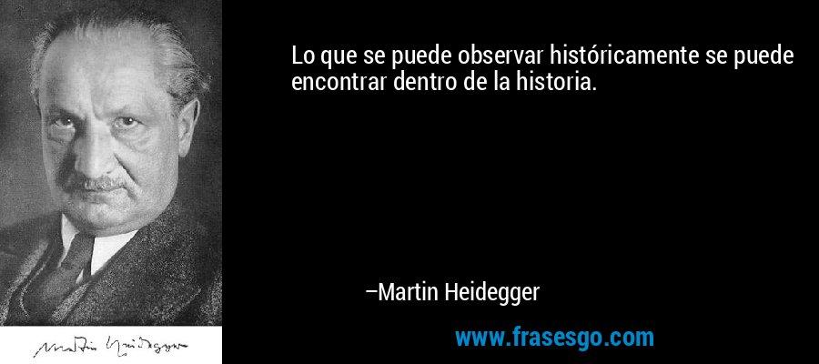 Lo que se puede observar históricamente se puede encontrar dentro de la historia. – Martin Heidegger