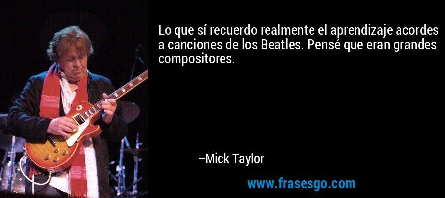 Lo que sí recuerdo realmente el aprendizaje acordes a canciones de los Beatles. Pensé que eran grandes compositores. – Mick Taylor