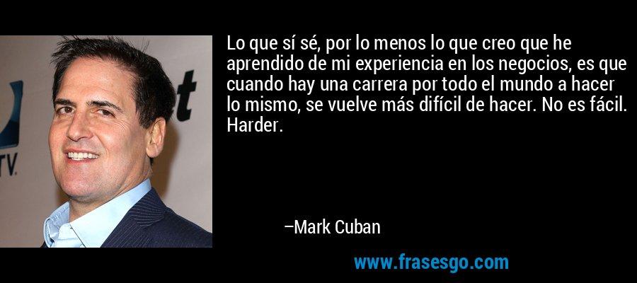 Lo que sí sé, por lo menos lo que creo que he aprendido de mi experiencia en los negocios, es que cuando hay una carrera por todo el mundo a hacer lo mismo, se vuelve más difícil de hacer. No es fácil. Harder. – Mark Cuban