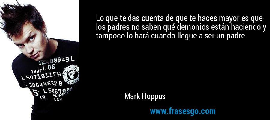 Lo que te das cuenta de que te haces mayor es que los padres no saben qué demonios están haciendo y tampoco lo hará cuando llegue a ser un padre. – Mark Hoppus