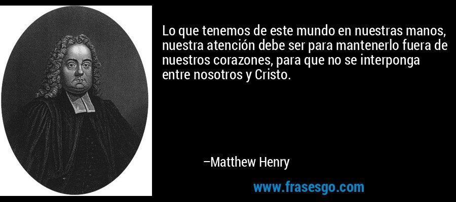 Lo que tenemos de este mundo en nuestras manos, nuestra atención debe ser para mantenerlo fuera de nuestros corazones, para que no se interponga entre nosotros y Cristo. – Matthew Henry