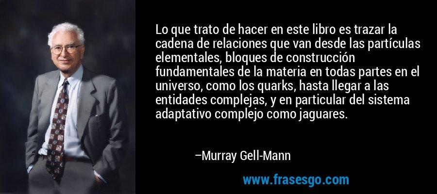 Lo que trato de hacer en este libro es trazar la cadena de relaciones que van desde las partículas elementales, bloques de construcción fundamentales de la materia en todas partes en el universo, como los quarks, hasta llegar a las entidades complejas, y en particular del sistema adaptativo complejo como jaguares. – Murray Gell-Mann