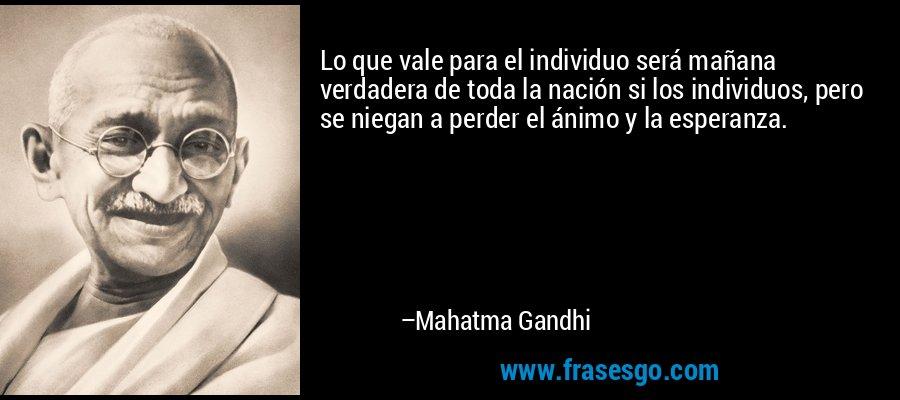 Lo que vale para el individuo será mañana verdadera de toda la nación si los individuos, pero se niegan a perder el ánimo y la esperanza. – Mahatma Gandhi