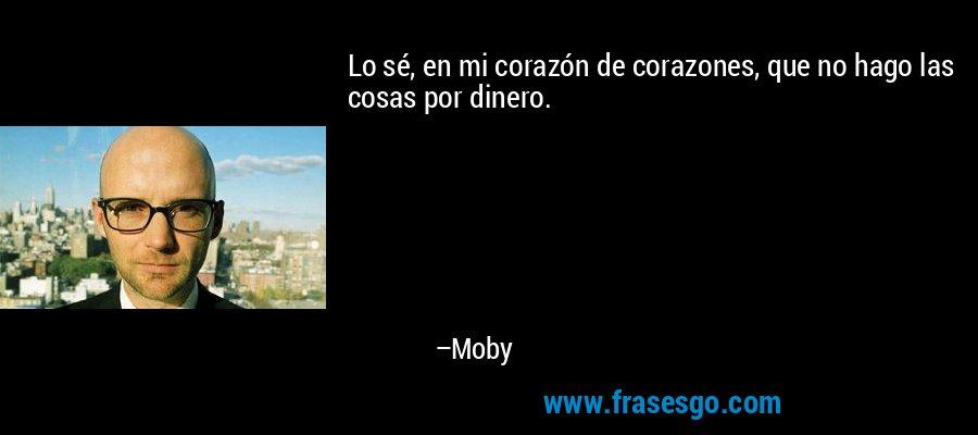 Lo sé, en mi corazón de corazones, que no hago las cosas por dinero. – Moby