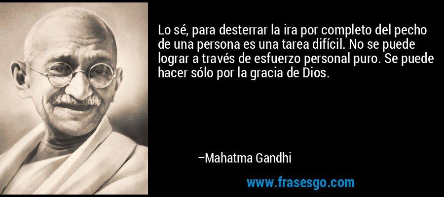 Lo sé, para desterrar la ira por completo del pecho de una persona es una tarea difícil. No se puede lograr a través de esfuerzo personal puro. Se puede hacer sólo por la gracia de Dios. – Mahatma Gandhi