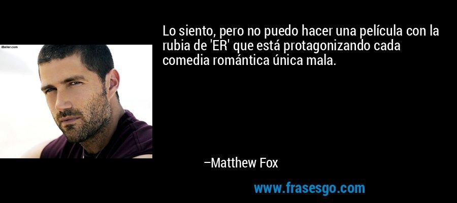 Lo siento, pero no puedo hacer una película con la rubia de 'ER' que está protagonizando cada comedia romántica única mala. – Matthew Fox