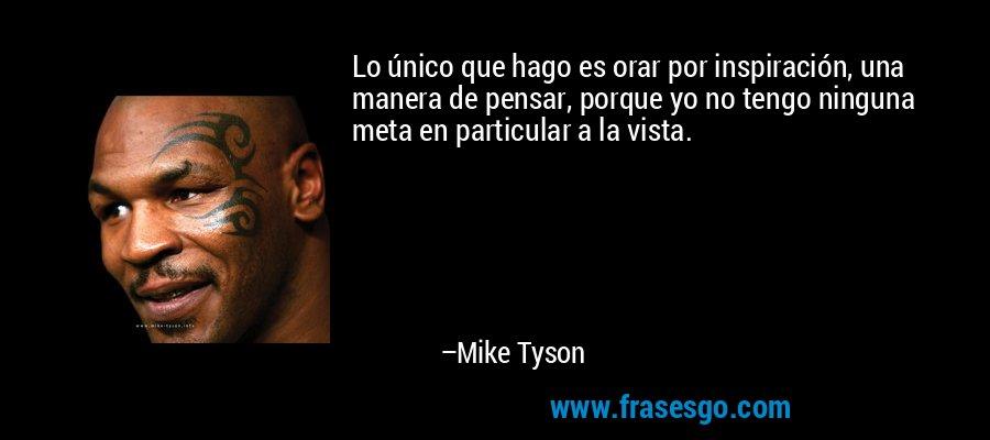Lo único que hago es orar por inspiración, una manera de pensar, porque yo no tengo ninguna meta en particular a la vista. – Mike Tyson