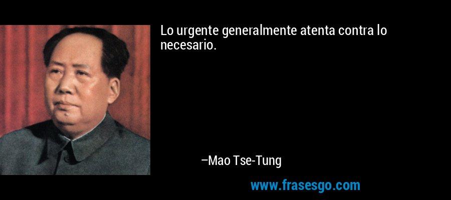 Lo urgente generalmente atenta contra lo necesario. – Mao Tse-Tung