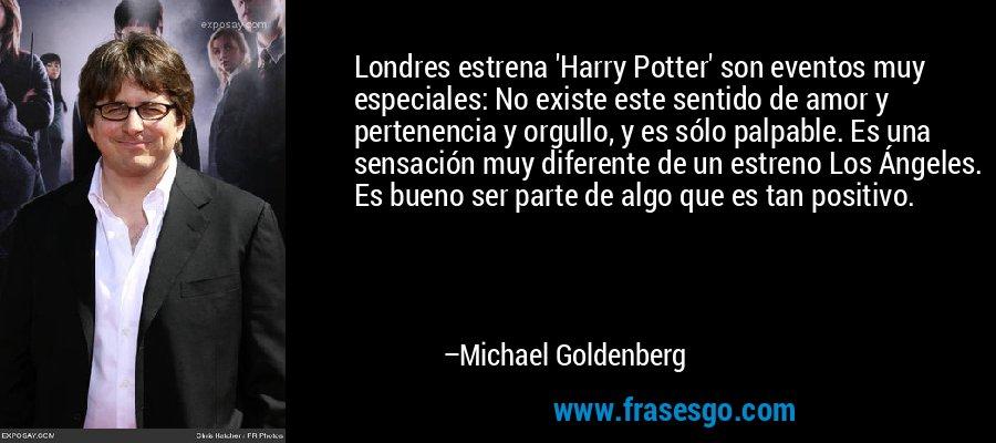Londres estrena 'Harry Potter' son eventos muy especiales: No existe este sentido de amor y pertenencia y orgullo, y es sólo palpable. Es una sensación muy diferente de un estreno Los Ángeles. Es bueno ser parte de algo que es tan positivo. – Michael Goldenberg