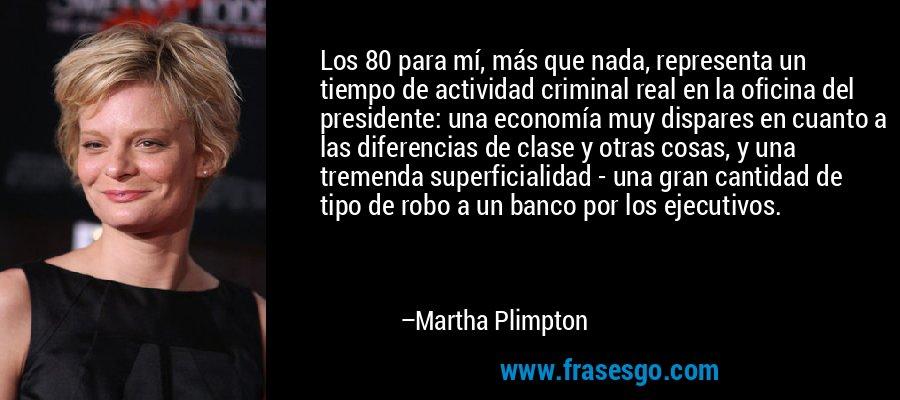 Los 80 para mí, más que nada, representa un tiempo de actividad criminal real en la oficina del presidente: una economía muy dispares en cuanto a las diferencias de clase y otras cosas, y una tremenda superficialidad - una gran cantidad de tipo de robo a un banco por los ejecutivos. – Martha Plimpton
