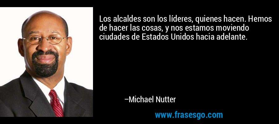 Los alcaldes son los líderes, quienes hacen. Hemos de hacer las cosas, y nos estamos moviendo ciudades de Estados Unidos hacia adelante. – Michael Nutter