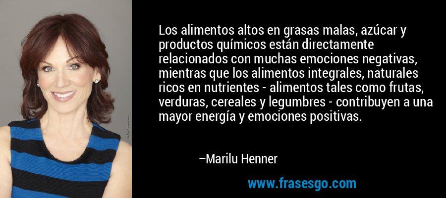 Los alimentos altos en grasas malas, azúcar y productos químicos están directamente relacionados con muchas emociones negativas, mientras que los alimentos integrales, naturales ricos en nutrientes - alimentos tales como frutas, verduras, cereales y legumbres - contribuyen a una mayor energía y emociones positivas. – Marilu Henner