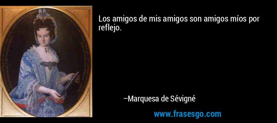 Los amigos de mis amigos son amigos míos por reflejo. – Marquesa de Sévigné