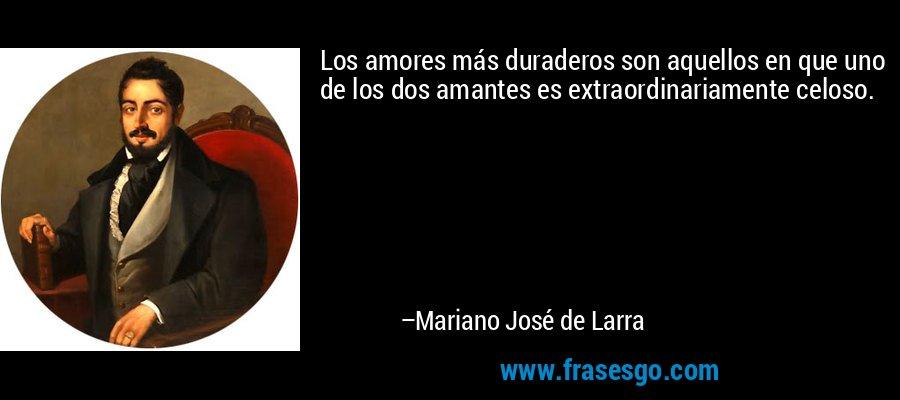 Los amores más duraderos son aquellos en que uno de los dos amantes es extraordinariamente celoso. – Mariano José de Larra