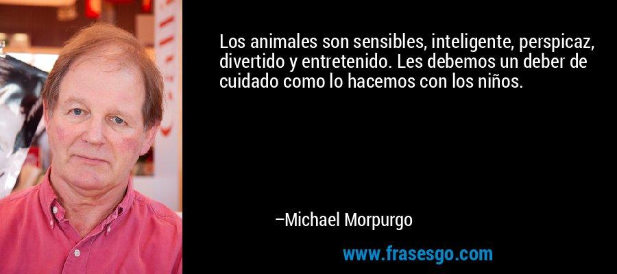 Los animales son sensibles, inteligente, perspicaz, divertido y entretenido. Les debemos un deber de cuidado como lo hacemos con los niños. – Michael Morpurgo