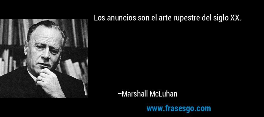 Los anuncios son el arte rupestre del siglo XX. – Marshall McLuhan