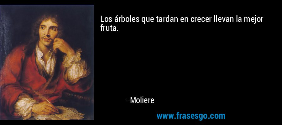 Los árboles que tardan en crecer llevan la mejor fruta. – Moliere