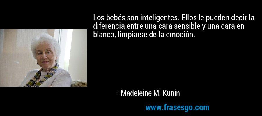 Los bebés son inteligentes. Ellos le pueden decir la diferencia entre una cara sensible y una cara en blanco, limpiarse de la emoción. – Madeleine M. Kunin