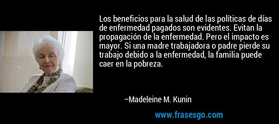 Los beneficios para la salud de las políticas de días de enfermedad pagados son evidentes. Evitan la propagación de la enfermedad. Pero el impacto es mayor. Si una madre trabajadora o padre pierde su trabajo debido a la enfermedad, la familia puede caer en la pobreza. – Madeleine M. Kunin