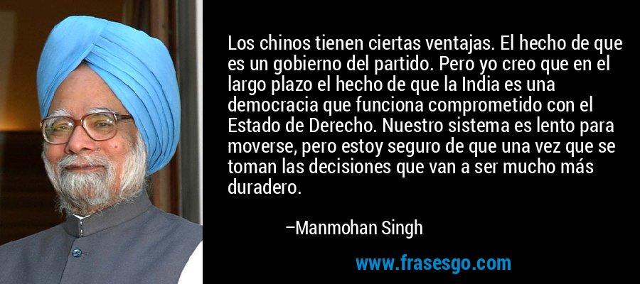 Los chinos tienen ciertas ventajas. El hecho de que es un gobierno del partido. Pero yo creo que en el largo plazo el hecho de que la India es una democracia que funciona comprometido con el Estado de Derecho. Nuestro sistema es lento para moverse, pero estoy seguro de que una vez que se toman las decisiones que van a ser mucho más duradero. – Manmohan Singh