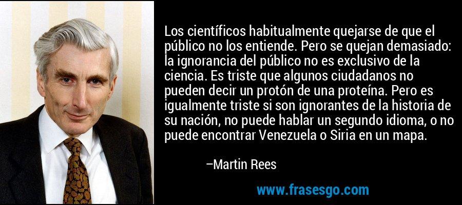 Los científicos habitualmente quejarse de que el público no los entiende. Pero se quejan demasiado: la ignorancia del público no es exclusivo de la ciencia. Es triste que algunos ciudadanos no pueden decir un protón de una proteína. Pero es igualmente triste si son ignorantes de la historia de su nación, no puede hablar un segundo idioma, o no puede encontrar Venezuela o Siria en un mapa. – Martin Rees