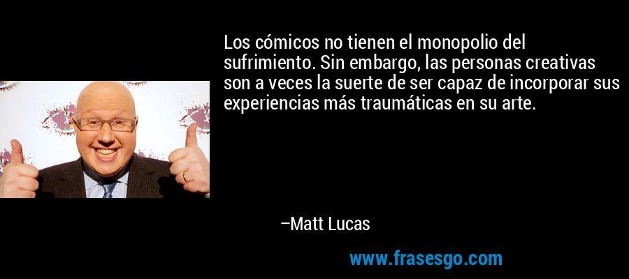 Los cómicos no tienen el monopolio del sufrimiento. Sin embargo, las personas creativas son a veces la suerte de ser capaz de incorporar sus experiencias más traumáticas en su arte. – Matt Lucas