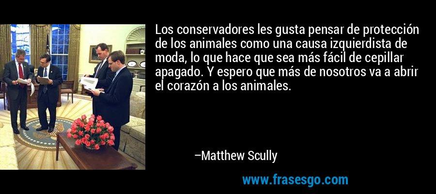 Los conservadores les gusta pensar de protección de los animales como una causa izquierdista de moda, lo que hace que sea más fácil de cepillar apagado. Y espero que más de nosotros va a abrir el corazón a los animales. – Matthew Scully