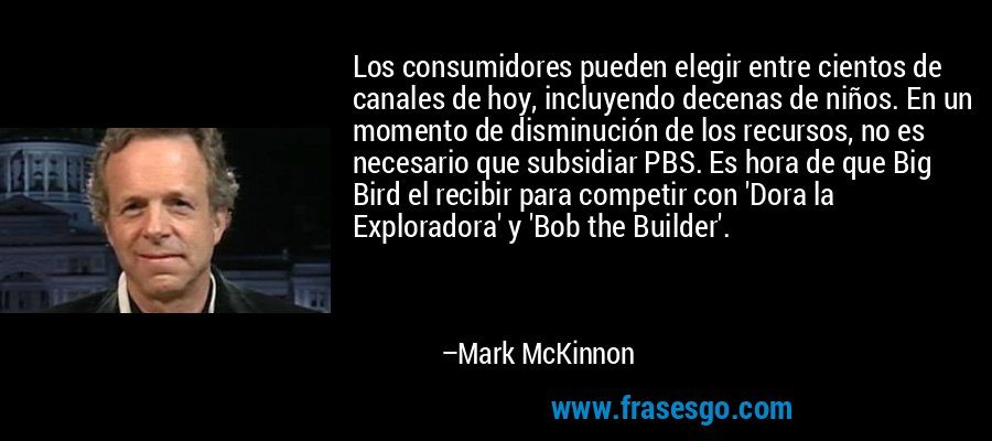 Los consumidores pueden elegir entre cientos de canales de hoy, incluyendo decenas de niños. En un momento de disminución de los recursos, no es necesario que subsidiar PBS. Es hora de que Big Bird el recibir para competir con 'Dora la Exploradora' y 'Bob the Builder'. – Mark McKinnon