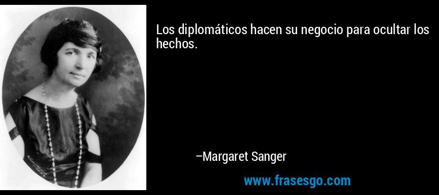 Los diplomáticos hacen su negocio para ocultar los hechos. – Margaret Sanger
