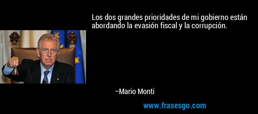 Los dos grandes prioridades de mi gobierno están abordando la evasión fiscal y la corrupción. – Mario Monti