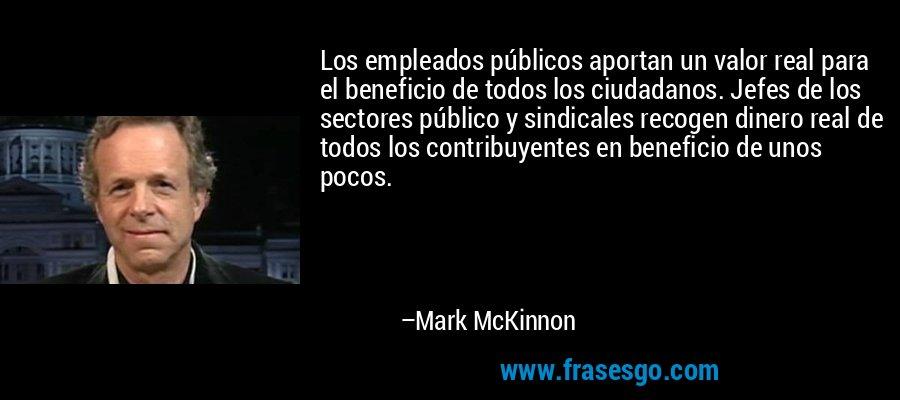 Los empleados públicos aportan un valor real para el beneficio de todos los ciudadanos. Jefes de los sectores público y sindicales recogen dinero real de todos los contribuyentes en beneficio de unos pocos. – Mark McKinnon
