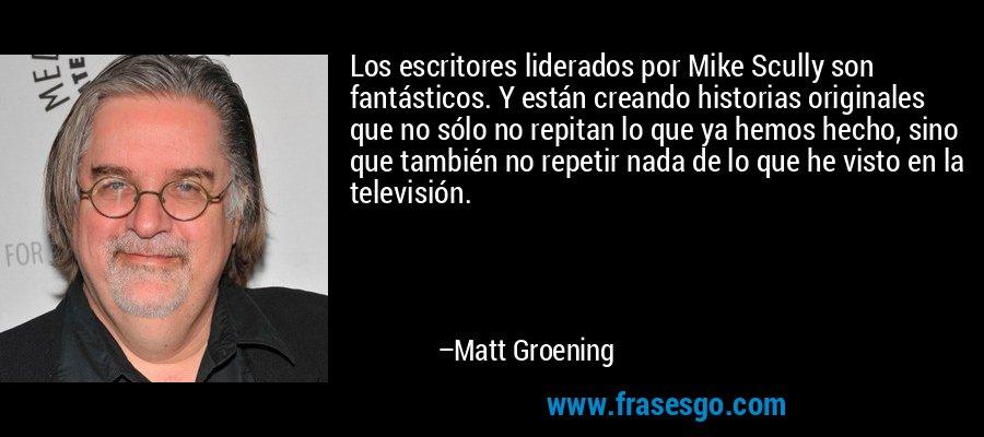 Los escritores liderados por Mike Scully son fantásticos. Y están creando historias originales que no sólo no repitan lo que ya hemos hecho, sino que también no repetir nada de lo que he visto en la televisión. – Matt Groening