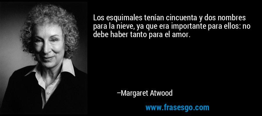 Los esquimales tenían cincuenta y dos nombres para la nieve, ya que era importante para ellos: no debe haber tanto para el amor. – Margaret Atwood