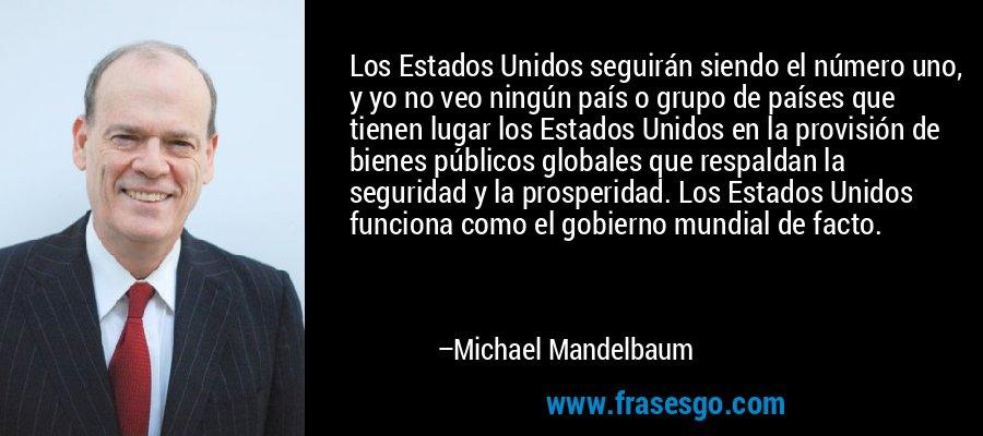 Los Estados Unidos seguirán siendo el número uno, y yo no veo ningún país o grupo de países que tienen lugar los Estados Unidos en la provisión de bienes públicos globales que respaldan la seguridad y la prosperidad. Los Estados Unidos funciona como el gobierno mundial de facto. – Michael Mandelbaum