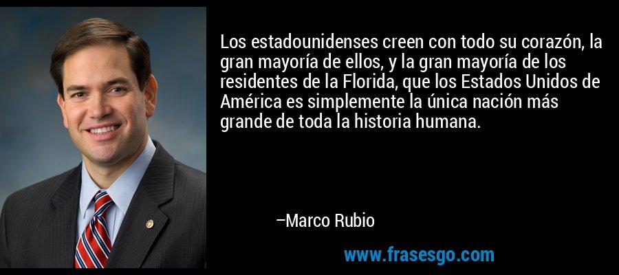 Los estadounidenses creen con todo su corazón, la gran mayoría de ellos, y la gran mayoría de los residentes de la Florida, que los Estados Unidos de América es simplemente la única nación más grande de toda la historia humana. – Marco Rubio
