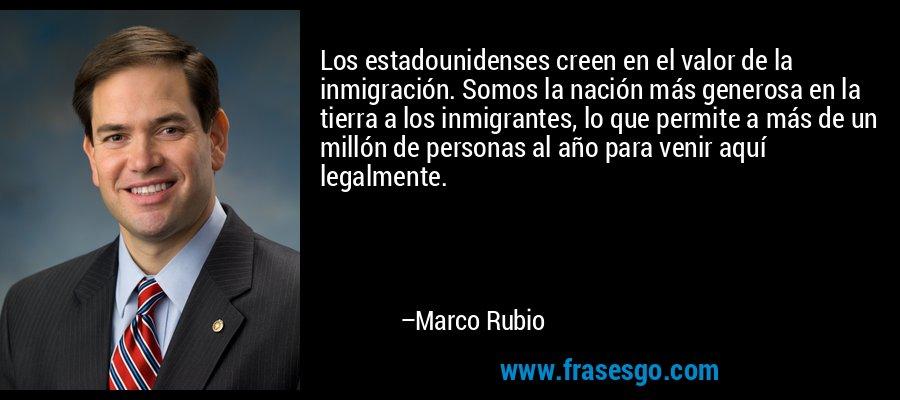 Los estadounidenses creen en el valor de la inmigración. Somos la nación más generosa en la tierra a los inmigrantes, lo que permite a más de un millón de personas al año para venir aquí legalmente. – Marco Rubio