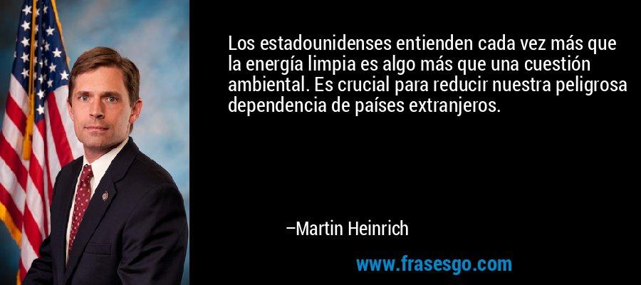 Los estadounidenses entienden cada vez más que la energía limpia es algo más que una cuestión ambiental. Es crucial para reducir nuestra peligrosa dependencia de países extranjeros. – Martin Heinrich